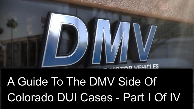 A Guide To The DMV Side Of Colorado DUI Cases Part I Of IV