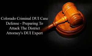 Colorado Criminal DUI Case Defense - Preparing To Attack The District Attorney's DUI Expert