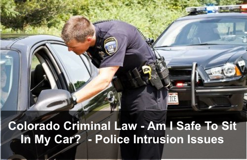 Colorado Criminal Law - Am I Safe To Sit In My Car - Police Intrusion Issues