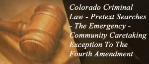 Colorado Criminal Law - Pretext Searches - The Emergency / Community Caretaking Exception To The Fourth Amendment