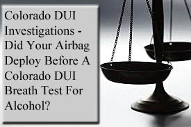 Colorado DUI Investigations - Did Your Airbag Deploy Before A Colorado DUI Breath Test For Alcohol?