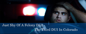 Just Shy Of A Felony DUI - The Third DUI In Colorado