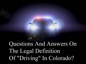 "Questions And Answers On The Legal Definition Of ""Driving"" In Colorado"
