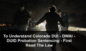 To Understand Colorado DUI - DWAI - DUID Probation Sentencing - First Read The Law-1