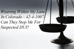 Weaving Within My Lane In Colorado - 42-4-1007- Can They Stop Me For Suspected DUI?